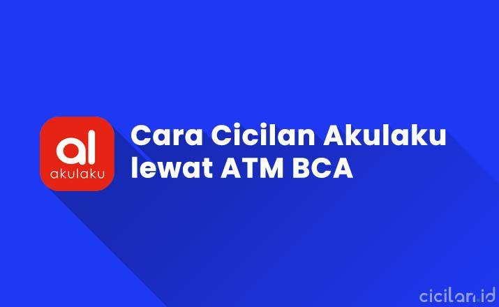 Cara Bayar Cicilan Akulaku Lewat ATM BCA Terbaru
