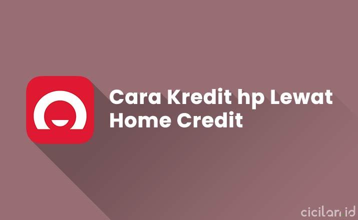 Cara Kredit hp di Home Credit Biar ACC