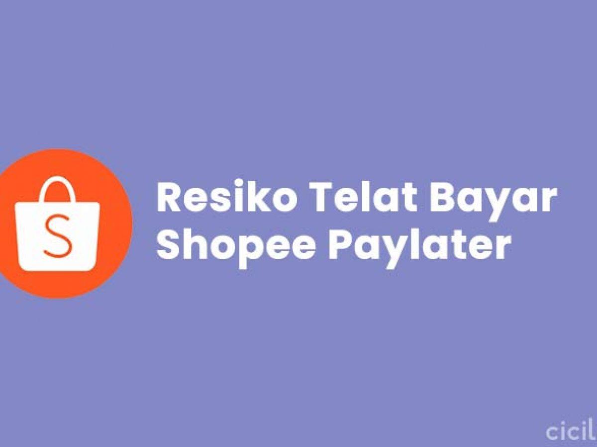 4 Resiko Jika Telat Bayar Shopee Paylater 1 2 Dan 3 Bulan
