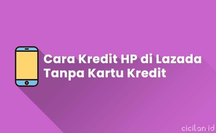 Cara Kredit HP di Lazada Tanpa Kartu Kredit Terbaru